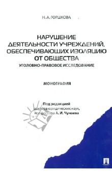 Нарушение деятельности учреждений, обеспечивающих изоляцию от общества: монография - Наталья Горшкова