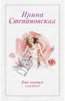 Как хочется счастья! - Ирина Степановская