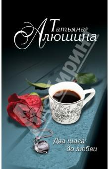 Два шага до любви - Татьяна Алюшина
