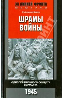 Шрамы войны. Одиссея пленного солдата вермахта. 1945 - Райнхольд Браун