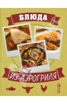 Купить Блюда из аэрогриля ISBN: 978-5-699-60602-3