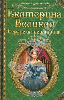 Екатерина Великая. Сердце императрицы - Мария Романова