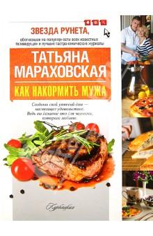 Как накормить мужа - Татьяна Мараховская