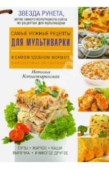 Самые нужные рецепты для мультиварки в самом удобном формате - Наталья Копыстыринская