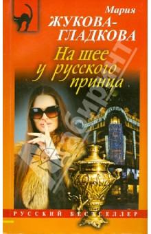 На шее у русского принца - Мария Жукова-Гладкова