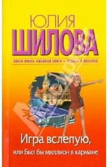 Купить Юлия Шилова: Игра вслепую, или Был бы миллион в кармане ISBN: 978-5-17-081595-1