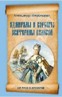 Адмиралы и корсары Екатерины Великой - Александр Широкорад