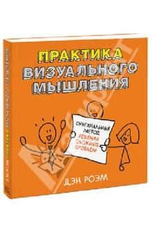 Дэн Роэм - Практика визуального мышления. Оригинальный метод решения сложных проблем обложка книги