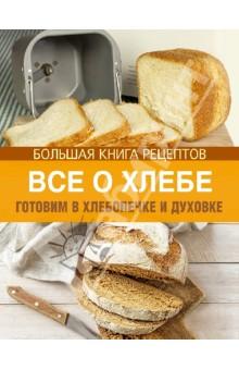 Все о хлебе. Готовим в хлебопечке и духовке - Ирина Михайлова