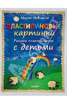 Пластилиновые картинки. Рисуем пластилином с детьми - Марья Новацкая