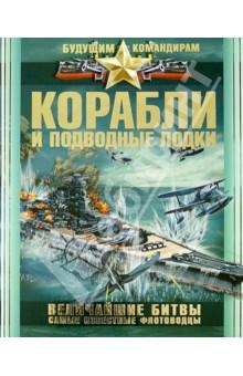 Корабли и подводные лодки. Величайшие битвы. Самые известные флотоводцы - Вячеслав Ликсо