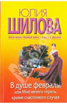 В душе февраль, или Мне нечего терять, кроме счастливого случая - Юлия Шилова