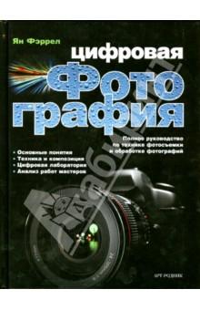 Цифровая фотография. Полное руководство по технике фотосъемки и обработке фотографий