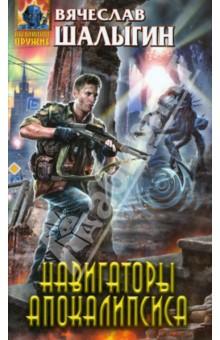 Купить Вячеслав Шалыгин: Навигаторы Апокалипсиса ISBN: 978-5-699-70413-2