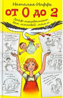 От 0 до 2. Лайф-менеджмент для молодой мамы - Наталья Иоффе