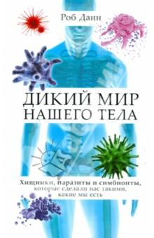 Тайная жизнь нашего тела. Хищники, паразиты и симбионты, которые сделали нас такими, какие мы есть - Роб Данн