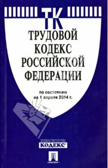 Трудовой кодекс Российской Федерации по состоянию на 1 апреля 2014 года