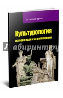 Культурология: история идей и их воплощений - Елена Александрова