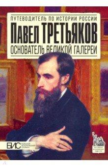 Павел Третьяков. Основатель великой галереи - М. Чернова