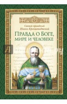 Правда о Боге, мире и человеке - Святой праведный Иоанн Кронштадтский