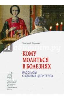 Кому молиться в болезнях. Рассказы о святых целителях - Тимофей Веронин