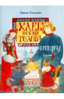 Хлеб всему голова - Ирина Рогалева