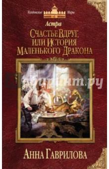 Астра. Счастье вдруг, или История маленького дракона - Анна Гаврилова