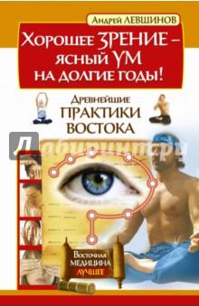 Хорошее зрение - ясный ум на долгие годы! Древнейшие практики Востока - Андрей Левшинов