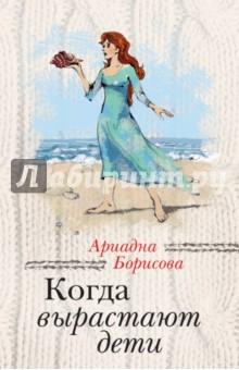 Когда вырастают дети - Ариадна Борисова