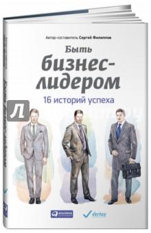 Быть бизнес-лидером. 16 историй успеха - Сергей Филиппов