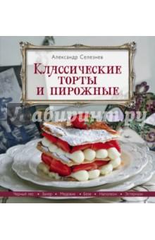 Классические торты и пирожные - Александр Селезнев