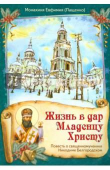 Жизнь в дар Младенцу Христу. Повесть о священномученике Никодиме Белгородском - Евфимия Монахиня