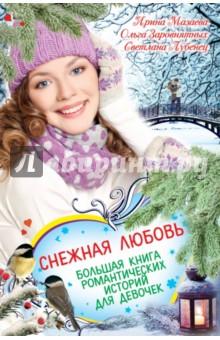 Снежная любовь. Большая книга романтических историй для девочек - Лубенец, Мазаева, Заворотнявых