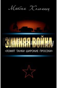 Зимняя война. Ломят танки широкие просеки - Максим Коломиец