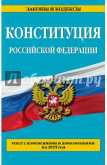 Конституция Российской Федерации. Текст с изменениями и дополнениями на 2015 год