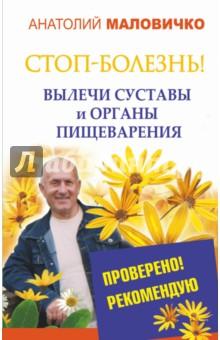 Купить Анатолий Маловичко: СТОП-болезнь! Вылечи суставы и органы пищеварения ISBN: 978-5-17-088604-3