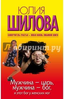 Купить Юлия Шилова: Мужчина - царь, мужчина - бог, и этот бог у женских ног ISBN: 978-5-17-089277-8