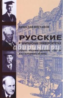 Русские в британских университетах: опыт интеллектуальной истории и культурного обмена - Вячеслав Шестаков