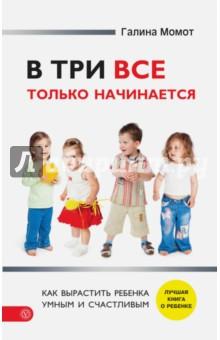 В три все только начинается. Как вырастить ребенка умным и счастливым - Галина Момот