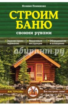 Строим баню своими руками - Ксения Поминова