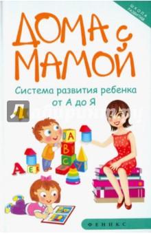 Дома с мамой. Система развития ребенка от А до Я - Марина Суздалева