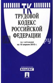 Трудовой кодекс Российской Федерации по состоянию на 10 апреля 2015 года