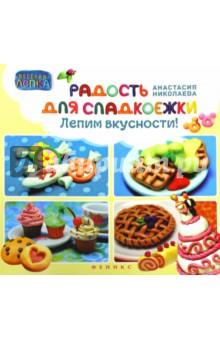 Радость для сладкоежек. Лепим вкусности - А. Николаева