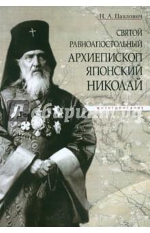 Святой равноапостольный архиепископ Японский Николай. Жизнеописание - Надежда Павлович