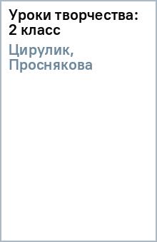 Уроки творчества: 2 класс - Цирулик, Проснякова