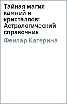 Тайная магия камней и кристаллов: Астрологический справочник - Катерина Фенлар