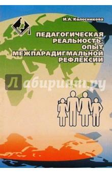 Педагогическая реальность: опыт межпарадигмальной рефлексии - Ирина Колесникова