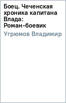 Боец. Чеченская хроника капитана Влада: Роман-боевик - Владимир Угрюмов
