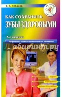 Как сохранить зубы здоровыми - Сергей Лобанов