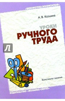 Уроки ручного труда в детском саду и начальной школе: Конспекты занятий - Александра Козлина